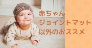 赤ちゃんにジョイントマット以外で代わりのマットおすすめ