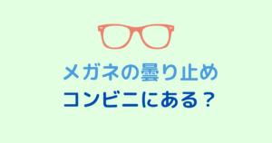メガネの曇り止めはコンビニ(セブンイレブン・ローソン・ファミマ)で売ってる?