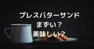プレスバターサンドはまずい?美味しい?口コミと美味しい食べ方を調査